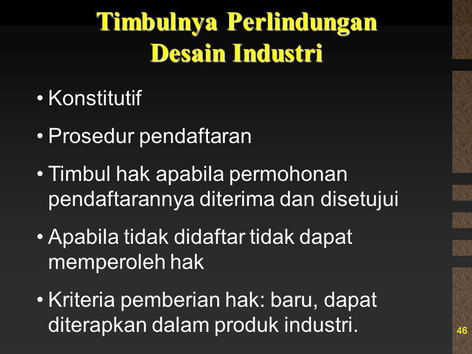 46 Timbulnya Perlindungan Desain Industri Konstitutif Prosedur pendaftaran Timbul hak apabila permohonan pendaftarannya diterima dan disetujui Apabila