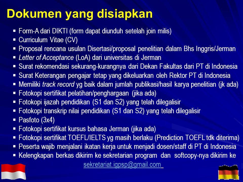  Form-A dari DIKTI (form dapat diunduh setelah join milis)  Curriculum Vitae (CV)  Proposal rencana usulan Disertasi/proposal penelitian dalam Bhs Inggris/Jerman  Letter of Acceptance (LoA) dari universitas di Jerman  Surat rekomendasi sekurang-kurangnya dari Dekan Fakultas dari PT di Indonesia  Surat Keterangan pengajar tetap yang dikeluarkan oleh Rektor PT di Indonesia  Memiliki track record yg baik dalam jumlah publikasi/hasil karya penelitian (jk ada)  Fotokopi sertifikat pelatihan/penghargaan (jika ada)  Fotokopi ijazah pendidikan (S1 dan S2) yang telah dilegalisir  Fotokopi transkrip nilai pendidikan (S1 dan S2) yang telah dilegalisir  Pasfoto (3x4)  Fotokopi sertifikat kursus bahasa Jerman (jika ada)  Fotokopi sertifikat TOEFL/IELTS yg masih berlaku (Prediction TOEFL tdk diterima)  Peserta wajib menjalani ikatan kerja untuk menjadi dosen/staff di PT di Indonesia  Kelengkapan berkas dikirim ke sekretarian program dan softcopy-nya dikirim ke sekretariat.igpsp@gmail.com Dokumen yang disiapkan
