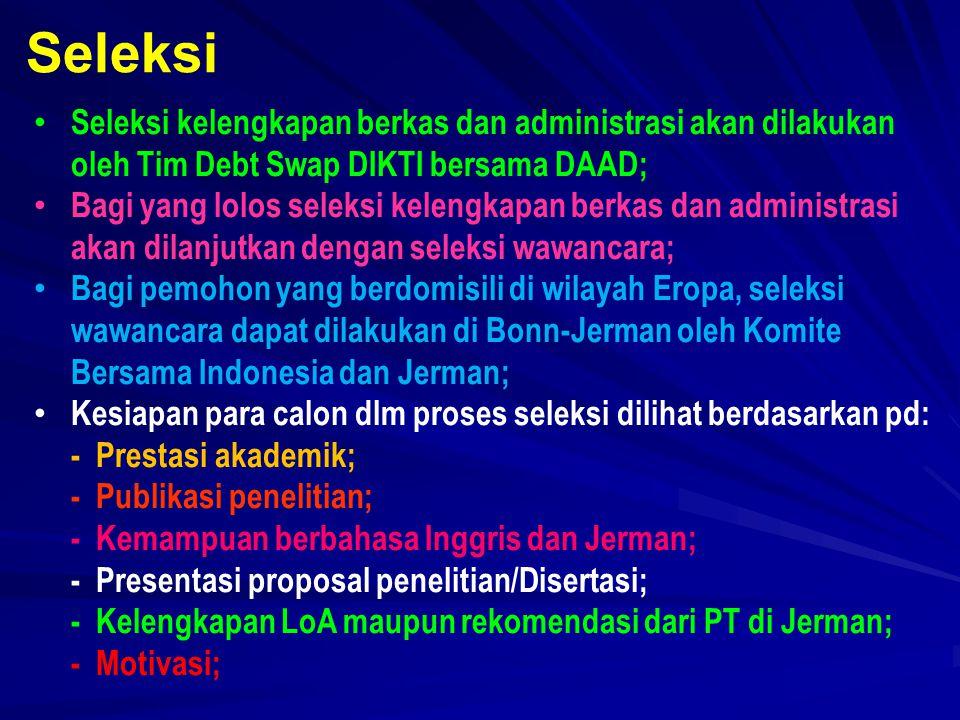 Seleksi kelengkapan berkas dan administrasi akan dilakukan oleh Tim Debt Swap DIKTI bersama DAAD; Bagi yang lolos seleksi kelengkapan berkas dan administrasi akan dilanjutkan dengan seleksi wawancara; Bagi pemohon yang berdomisili di wilayah Eropa, seleksi wawancara dapat dilakukan di Bonn-Jerman oleh Komite Bersama Indonesia dan Jerman; Kesiapan para calon dlm proses seleksi dilihat berdasarkan pd: - Prestasi akademik; - Publikasi penelitian; - Kemampuan berbahasa Inggris dan Jerman; - Presentasi proposal penelitian/Disertasi; - Kelengkapan LoA maupun rekomendasi dari PT di Jerman; - Motivasi; Seleksi
