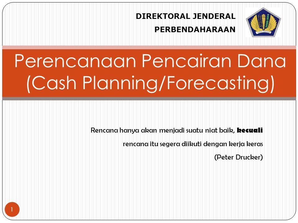 1 Perencanaan Pencairan Dana (Cash Planning/Forecasting) DIREKTORAL JENDERAL PERBENDAHARAAN Rencana hanya akan menjadi suatu niat baik, kecuali rencana itu segera diikuti dengan kerja keras (Peter Drucker)