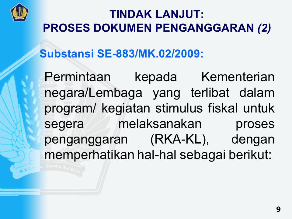 TINDAK LANJUT: PROSES DOKUMEN PENGANGGARAN (2) Permintaan kepada Kementerian negara/Lembaga yang terlibat dalam program/ kegiatan stimulus fiskal untuk segera melaksanakan proses penganggaran (RKA-KL), dengan memperhatikan hal-hal sebagai berikut: 9 Substansi SE-883/MK.02/2009: