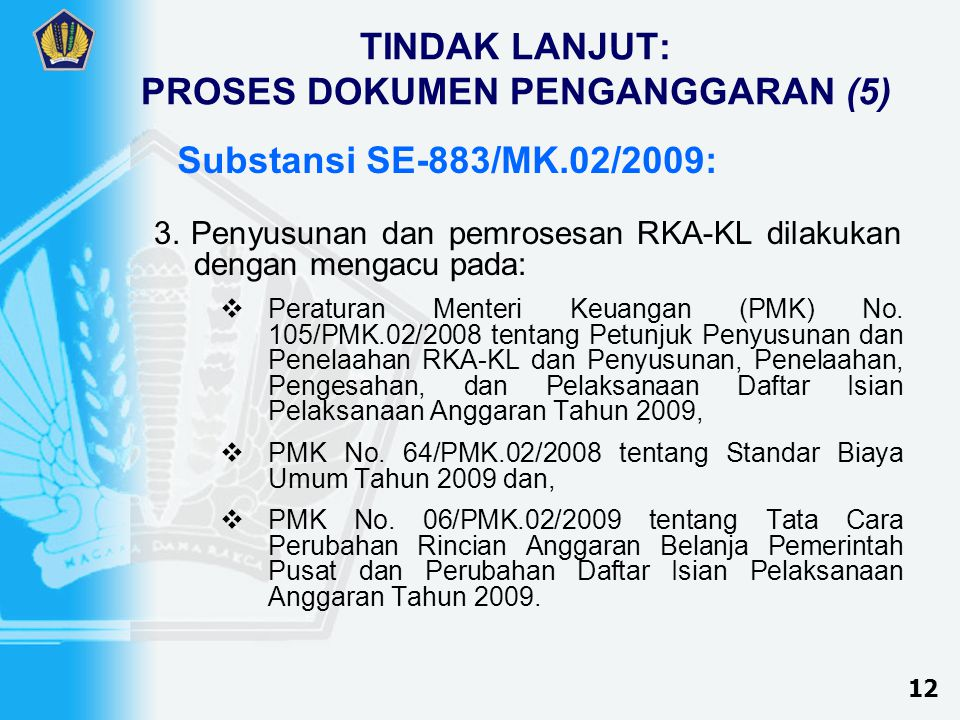 TINDAK LANJUT: PROSES DOKUMEN PENGANGGARAN (5) 3.Penyusunan dan pemrosesan RKA-KL dilakukan dengan mengacu pada:  Peraturan Menteri Keuangan (PMK) No.