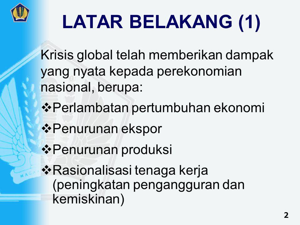 LATAR BELAKANG (1) Krisis global telah memberikan dampak yang nyata kepada perekonomian nasional, berupa:  Perlambatan pertumbuhan ekonomi  Penurunan ekspor  Penurunan produksi  Rasionalisasi tenaga kerja (peningkatan pengangguran dan kemiskinan) 2