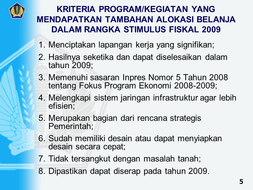 KRITERIA PROGRAM/KEGIATAN YANG MENDAPATKAN TAMBAHAN ALOKASI BELANJA DALAM RANGKA STIMULUS FISKAL 2009 1.Menciptakan lapangan kerja yang signifikan; 2.Hasilnya seketika dan dapat diselesaikan dalam tahun 2009; 3.Memenuhi sasaran Inpres Nomor 5 Tahun 2008 tentang Fokus Program Ekonomi 2008-2009; 4.Melengkapi sistem jaringan infrastruktur agar lebih efisien; 5.Merupakan bagian dari rencana strategis Pemerintah; 6.Sudah memiliki desain atau dapat menyiapkan desain secara cepat; 7.Tidak tersangkut dengan masalah tanah; 8.Dipastikan dapat diserap pada tahun 2009.