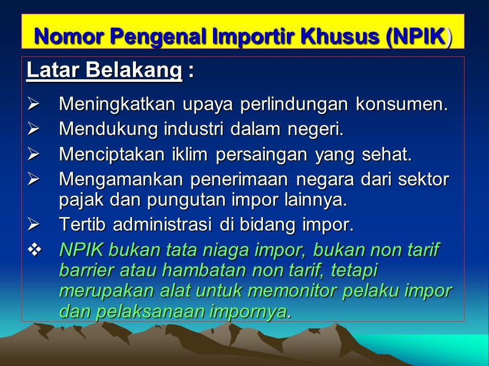 Nomor Pengenal Importir Khusus (NPIK) Latar Belakang :  Meningkatkan upaya perlindungan konsumen.  Mendukung industri dalam negeri.  Menciptakan ik