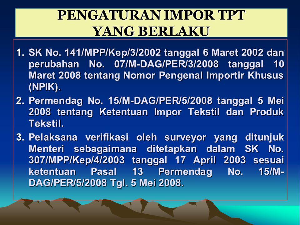 PENGATURAN IMPOR TPT YANG BERLAKU 1.SK No. 141/MPP/Kep/3/2002 tanggal 6 Maret 2002 dan perubahan No. 07/M-DAG/PER/3/2008 tanggal 10 Maret 2008 tentang
