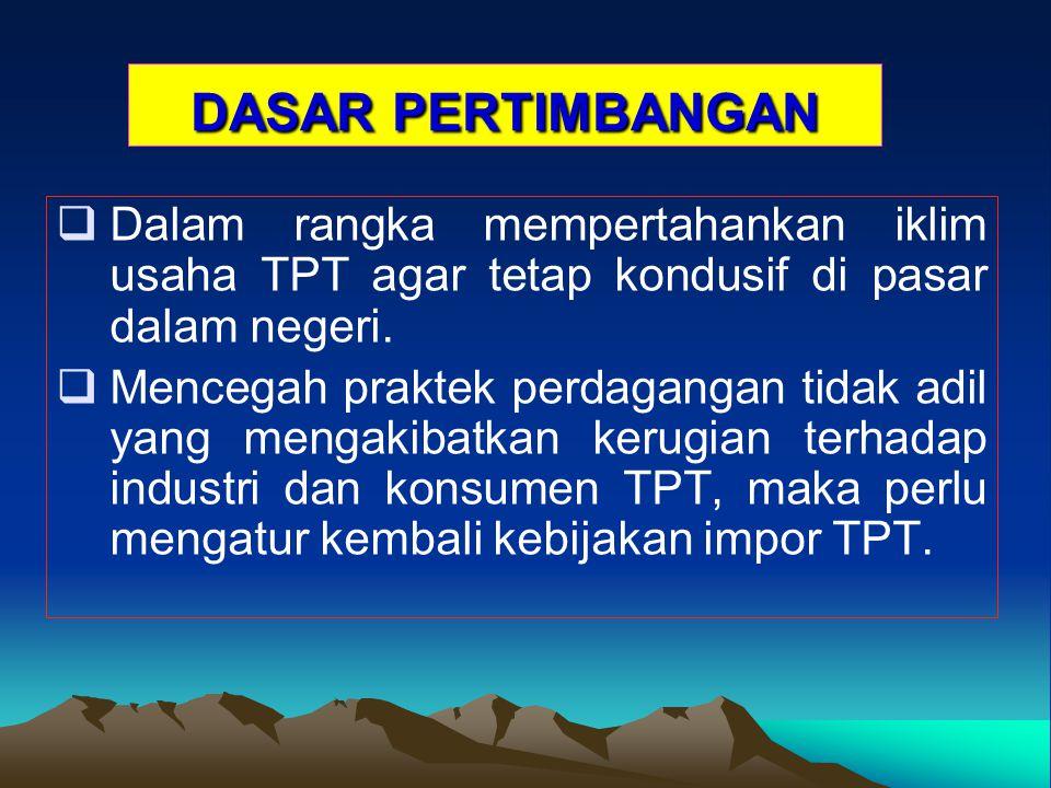 DASAR PERTIMBANGAN   Dalam rangka mempertahankan iklim usaha TPT agar tetap kondusif di pasar dalam negeri.   Mencegah praktek perdagangan tidak a