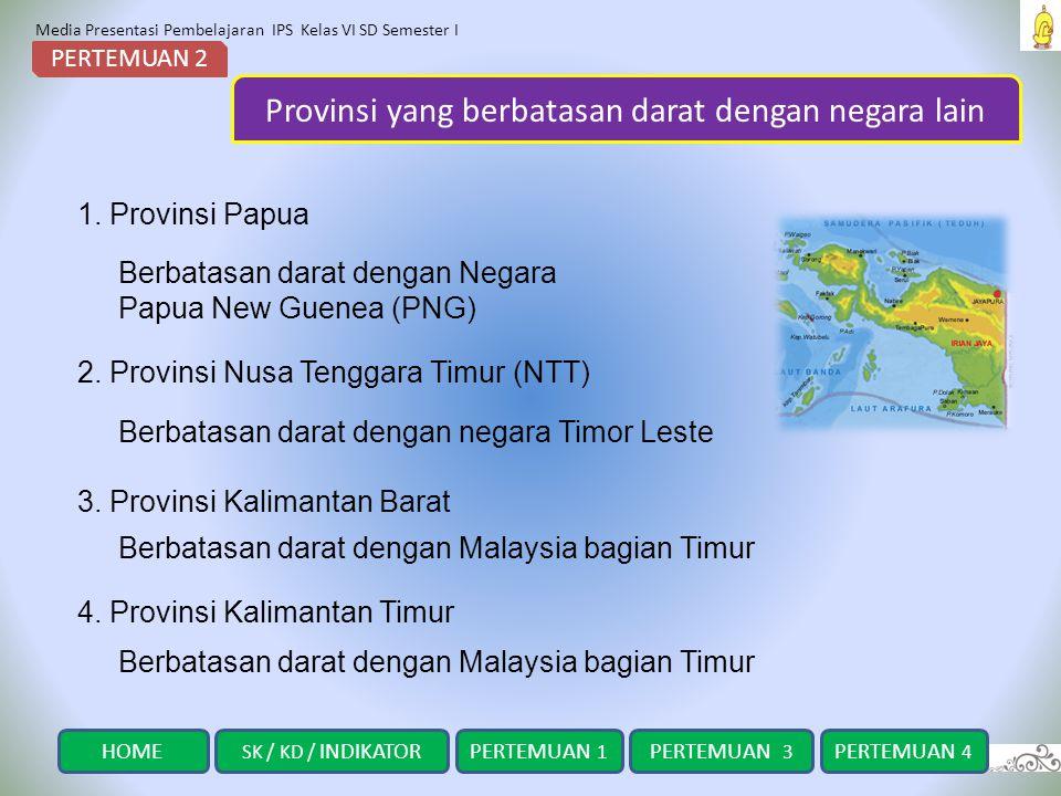 Media Presentasi Pembelajaran IPS Kelas VI SD Semester I Provinsi yang berbatasan darat dengan negara lain PERTEMUAN 2 1. Provinsi Papua 2. Provinsi N