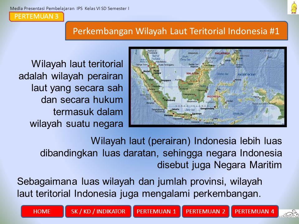 Media Presentasi Pembelajaran IPS Kelas VI SD Semester I SK / KD / INDIKATORHOMEPERTEMUAN 1PERTEMUAN 2PERTEMUAN 4 Perkembangan Wilayah Laut Teritorial