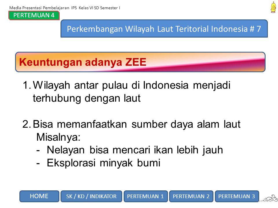 Keuntungan adanya ZEE 1.Wilayah antar pulau di Indonesia menjadi terhubung dengan laut 2.Bisa memanfaatkan sumber daya alam laut Misalnya: -Nelayan bi