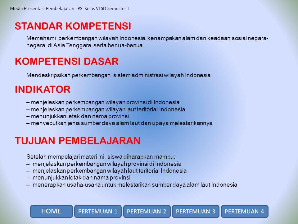 Media Presentasi Pembelajaran IPS Kelas VI SD Semester I SK / KD / INDIKATOR HOME PERTEMUAN 2PERTEMUAN 3PERTEMUAN 4 Perkembangan Wilayah Indonesia Perkembangan wilayah provinsi di Indonesia Perkembangan luas dan jumlah provinsi di Indonesia Perkembangan wilayah laut teritorial Indonesia Perubahan ukuran lebar laut di Indonesia PERTEMUAN 1