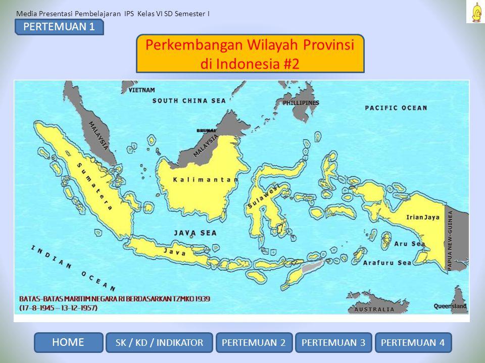 Media Presentasi Pembelajaran IPS Kelas VI SD Semester I Perkembangan Wilayah Provinsi di Indonesia #2 PERTEMUAN 1 SK / KD / INDIKATOR HOME PERTEMUAN