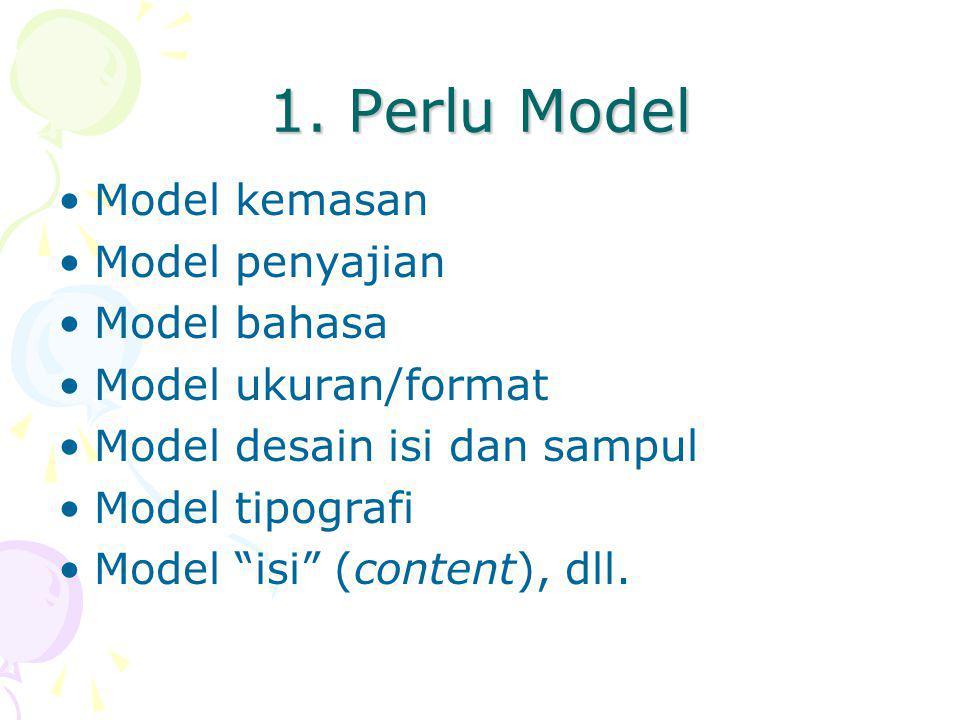 """1. Perlu Model Model kemasan Model penyajian Model bahasa Model ukuran/format Model desain isi dan sampul Model tipografi Model """"isi"""" (content), dll."""