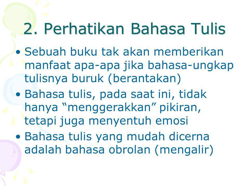 2. Perhatikan Bahasa Tulis Sebuah buku tak akan memberikan manfaat apa-apa jika bahasa-ungkap tulisnya buruk (berantakan) Bahasa tulis, pada saat ini,