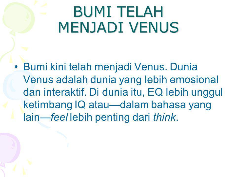 BUMI TELAH MENJADI VENUS Bumi kini telah menjadi Venus. Dunia Venus adalah dunia yang lebih emosional dan interaktif. Di dunia itu, EQ lebih unggul ke