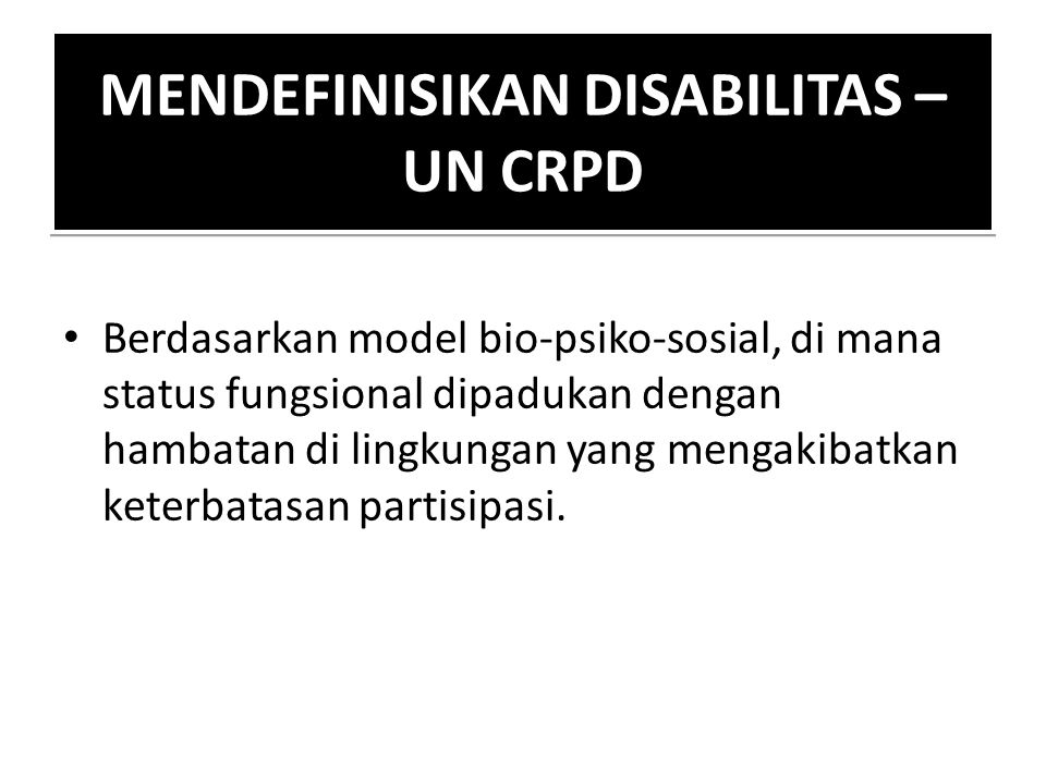 MENDEFINISIKAN DISABILITAS – UN CRPD Berdasarkan model bio-psiko-sosial, di mana status fungsional dipadukan dengan hambatan di lingkungan yang mengak