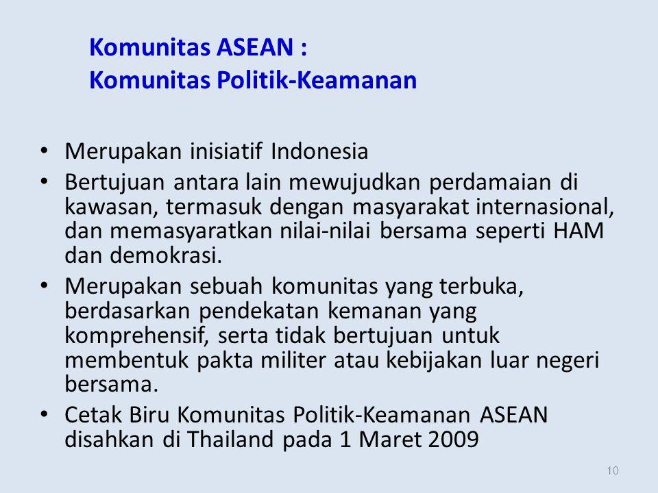 10 Komunitas ASEAN : Komunitas Politik-Keamanan Merupakan inisiatif Indonesia Bertujuan antara lain mewujudkan perdamaian di kawasan, termasuk dengan masyarakat internasional, dan memasyaratkan nilai-nilai bersama seperti HAM dan demokrasi.