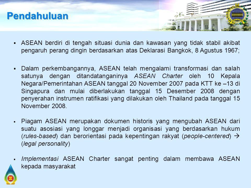  ASEAN berdiri di tengah situasi dunia dan kawasan yang tidak stabil akibat pengaruh perang dingin berdasarkan atas Deklarasi Bangkok, 8 Agustus 1967;  Dalam perkembangannya, ASEAN telah mengalami transformasi dan salah satunya dengan ditandatanganinya ASEAN Charter oleh 10 Kepala Negara/Pemerintahan ASEAN tanggal 20 November 2007 pada KTT ke –13 di Singapura dan mulai diberlakukan tanggal 15 Desember 2008 dengan penyerahan instrumen ratifikasi yang dilakukan oleh Thailand pada tanggal 15 November 2008.