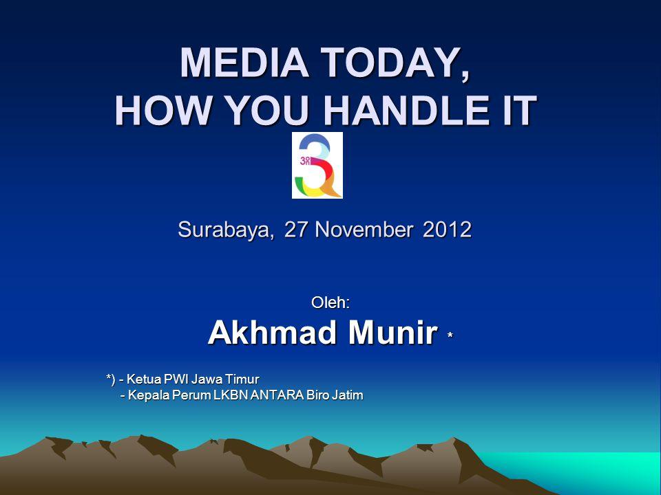 MEDIA TODAY, HOW YOU HANDLE IT Surabaya, 27 November 2012 Oleh: Akhmad Munir * *) - Ketua PWI Jawa Timur - Kepala Perum LKBN ANTARA Biro Jatim - Kepal