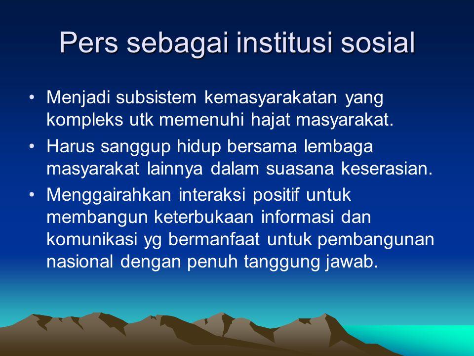 Pers sebagai institusi sosial Menjadi subsistem kemasyarakatan yang kompleks utk memenuhi hajat masyarakat.