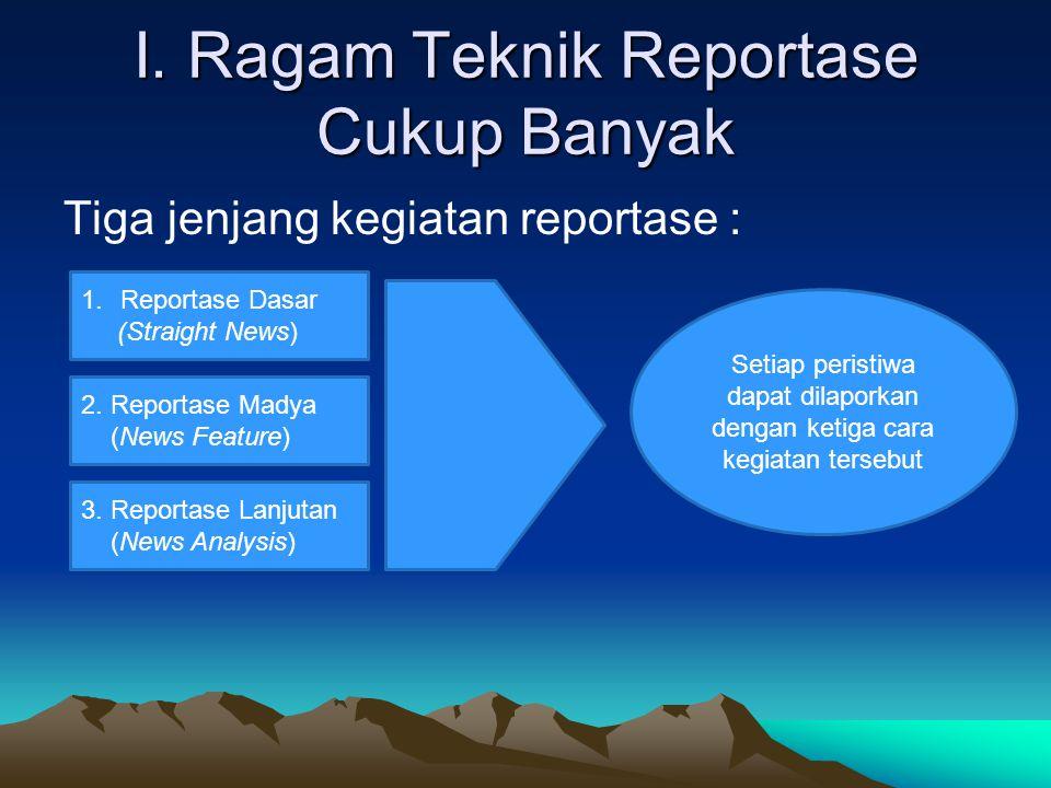 I. Ragam Teknik Reportase Cukup Banyak Tiga jenjang kegiatan reportase : 1.Reportase Dasar (Straight News) 2. Reportase Madya (News Feature) 3. Report