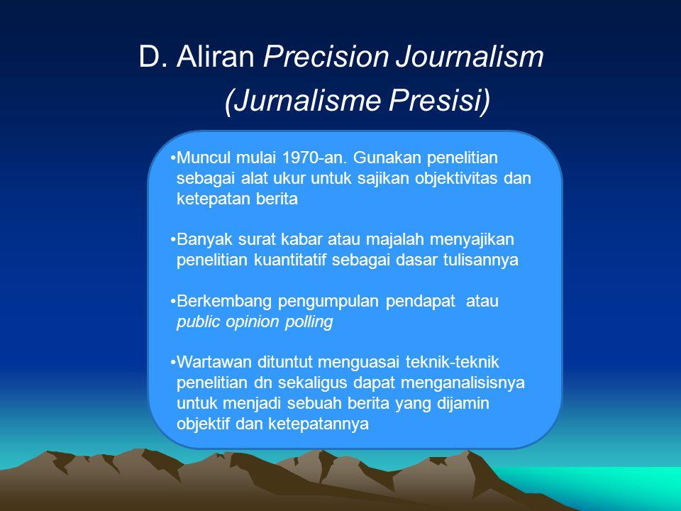 D. Aliran Precision Journalism (Jurnalisme Presisi) Muncul mulai 1970-an. Gunakan penelitian sebagai alat ukur untuk sajikan objektivitas dan ketepata