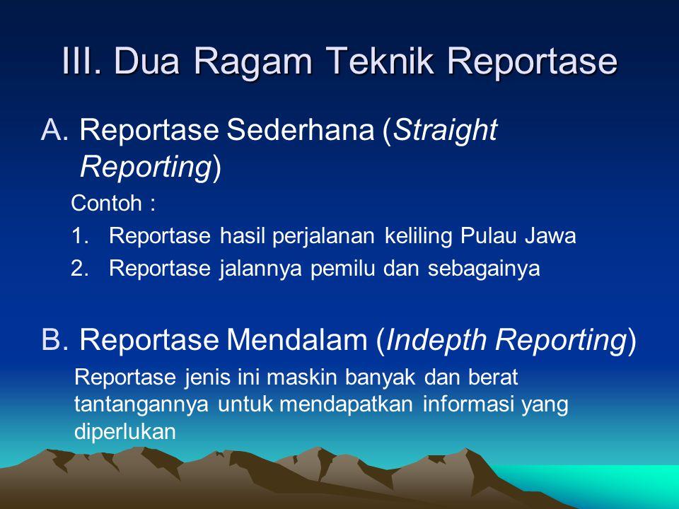 III. Dua Ragam Teknik Reportase A.Reportase Sederhana (Straight Reporting) Contoh : 1.Reportase hasil perjalanan keliling Pulau Jawa 2.Reportase jalan