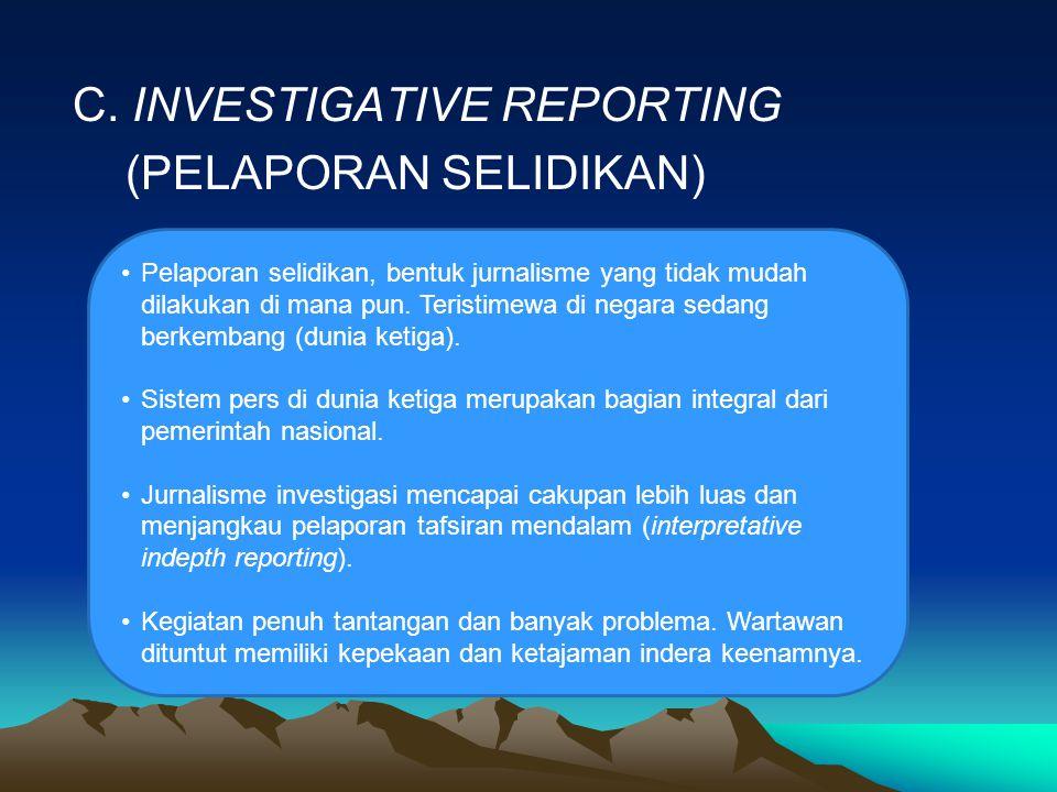 C. INVESTIGATIVE REPORTING (PELAPORAN SELIDIKAN) Pelaporan selidikan, bentuk jurnalisme yang tidak mudah dilakukan di mana pun. Teristimewa di negara