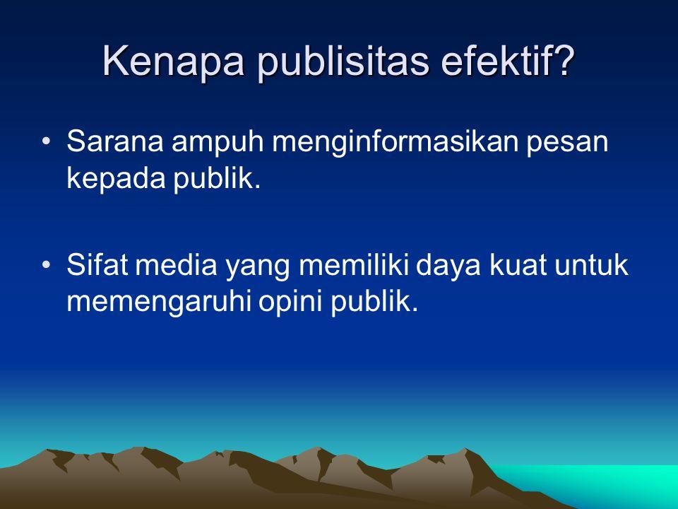 Kenapa publisitas efektif? Sarana ampuh menginformasikan pesan kepada publik. Sifat media yang memiliki daya kuat untuk memengaruhi opini publik.
