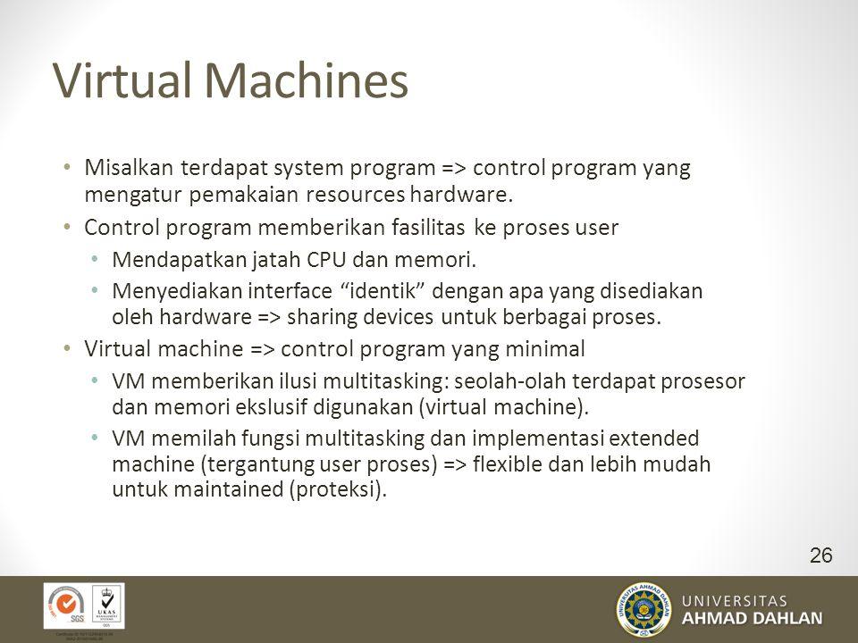 Virtual Machines Misalkan terdapat system program => control program yang mengatur pemakaian resources hardware. Control program memberikan fasilitas