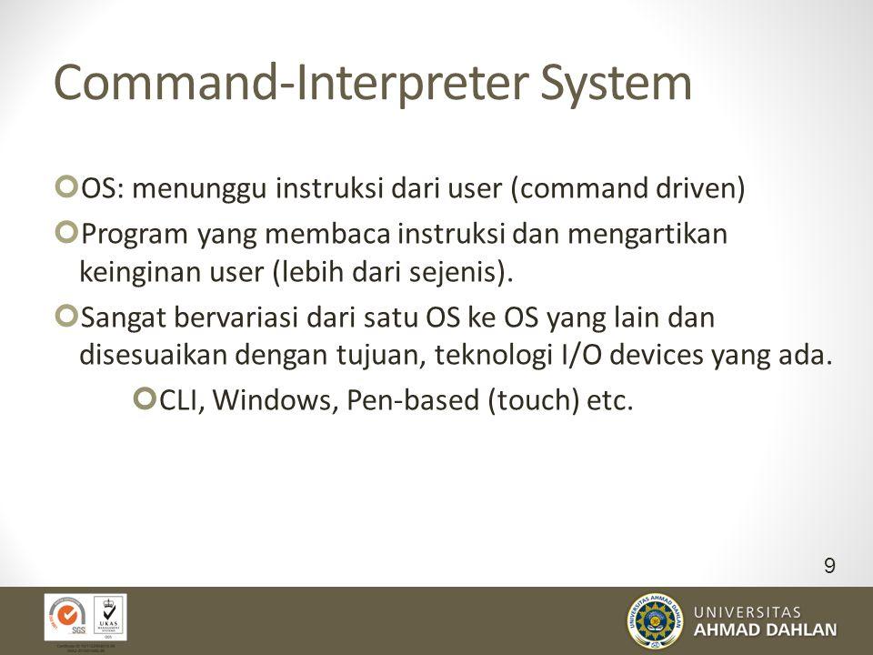 Command-Interpreter System OS: menunggu instruksi dari user (command driven) Program yang membaca instruksi dan mengartikan keinginan user (lebih dari