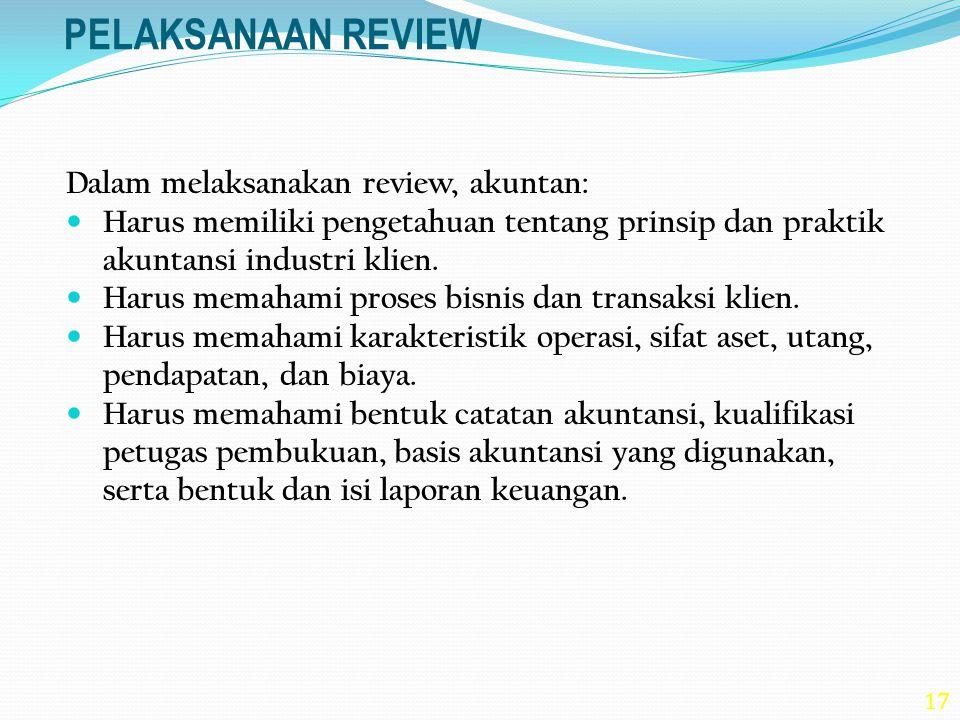 17 PELAKSANAAN REVIEW Dalam melaksanakan review, akuntan: Harus memiliki pengetahuan tentang prinsip dan praktik akuntansi industri klien. Harus memah