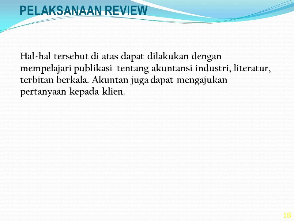 18 PELAKSANAAN REVIEW Hal-hal tersebut di atas dapat dilakukan dengan mempelajari publikasi tentang akuntansi industri, literatur, terbitan berkala. A