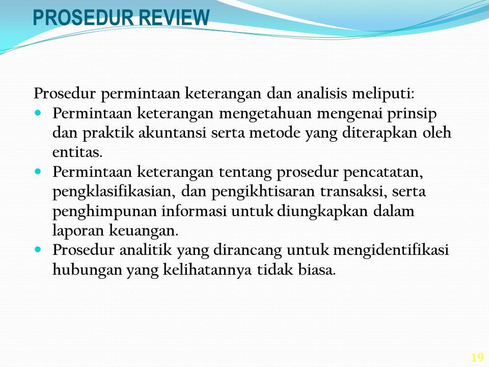 19 PROSEDUR REVIEW Prosedur permintaan keterangan dan analisis meliputi: Permintaan keterangan mengetahuan mengenai prinsip dan praktik akuntansi sert