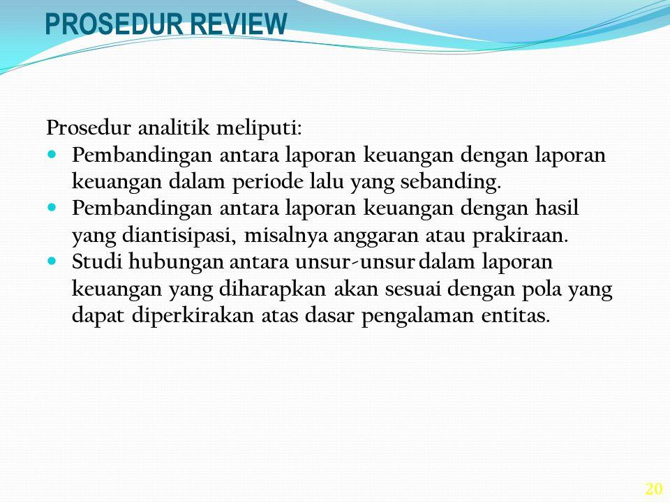 20 PROSEDUR REVIEW Prosedur analitik meliputi: Pembandingan antara laporan keuangan dengan laporan keuangan dalam periode lalu yang sebanding. Pemband