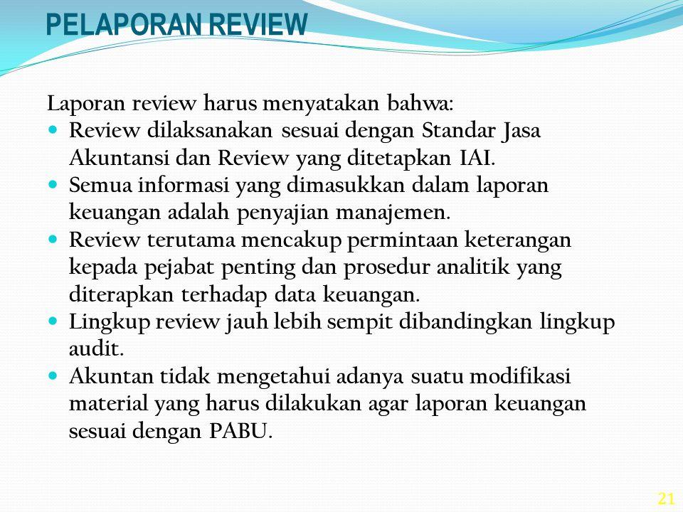 21 PELAPORAN REVIEW Laporan review harus menyatakan bahwa: Review dilaksanakan sesuai dengan Standar Jasa Akuntansi dan Review yang ditetapkan IAI. Se