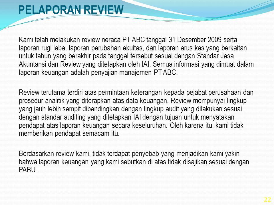 22 PELAPORAN REVIEW Kami telah melakukan review neraca PT ABC tanggal 31 Desember 2009 serta laporan rugi laba, laporan perubahan ekuitas, dan laporan
