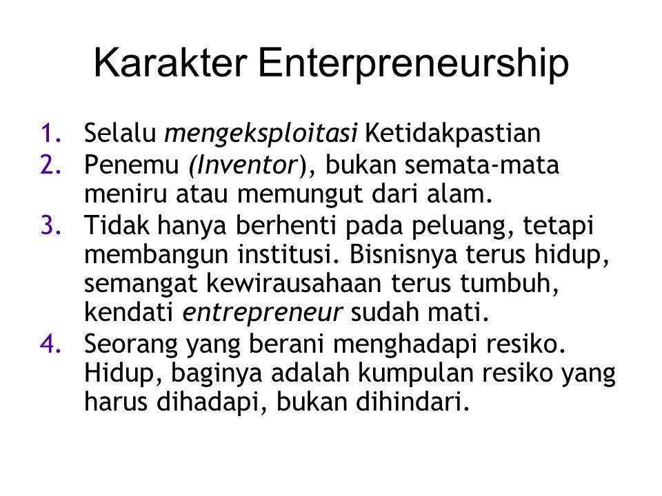 Karakter Enterpreneurship 1.Selalu mengeksploitasi Ketidakpastian 2.Penemu (Inventor), bukan semata-mata meniru atau memungut dari alam. 3.Tidak hanya