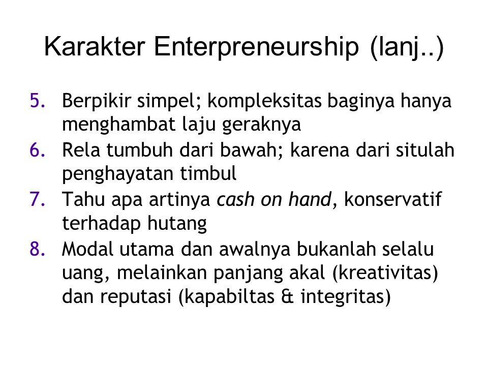 Karakter Enterpreneurship (lanj..) 5.Berpikir simpel; kompleksitas baginya hanya menghambat laju geraknya 6.Rela tumbuh dari bawah; karena dari situla