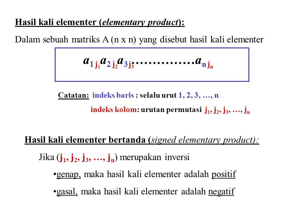 Hasil kali elementer (elementary product): Dalam sebuah matriks A (n x n) yang disebut hasil kali elementer a 1 a 2 a 3 ……………a n j 1 j 2 j 3 j n Catatan: indeks baris : selalu urut 1, 2, 3, …, n indeks kolom: urutan permutasi j 1, j 2, j 3, …, j n Hasil kali elementer bertanda (signed elementary product): Jika (j 1, j 2, j 3, …, j n ) merupakan inversi genap, maka hasil kali elementer adalah positif gasal, maka hasil kali elementer adalah negatif