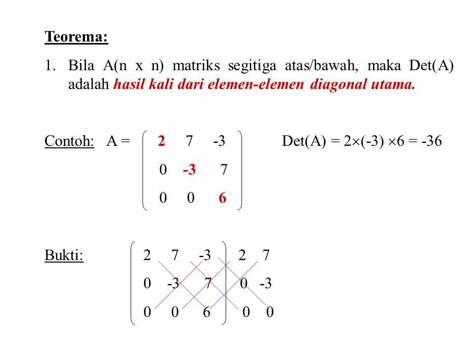 Teorema: 1.Bila A(n x n) matriks segitiga atas/bawah, maka Det(A) adalah hasil kali dari elemen-elemen diagonal utama.