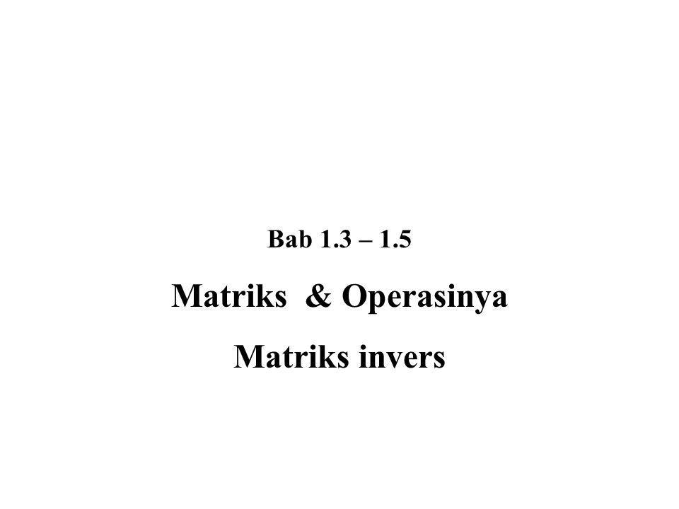 Sifat-sifat matriks Invers: Matriks A, B adalah matriks-matriks invertibel 1.(A – 1 ) – 1 = A 2.A n invertibel dan (A n ) – 1 = (A – 1 ) n 3.(kA) adalah matriks invertibel dan (kA) – 1 = (1/k) A – 1 4.A T invertibel dan (A T ) – 1 = (A – 1 ) T 5.A dan B keduanya matriks invertibel, maka AB invertibel dan (AB) – 1 = B – 1 A – 1