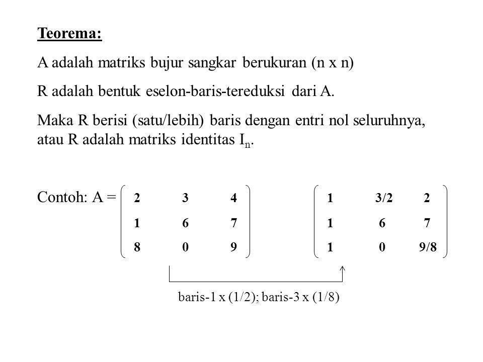 Teorema: A adalah matriks bujur sangkar berukuran (n x n) R adalah bentuk eselon-baris-tereduksi dari A. Maka R berisi (satu/lebih) baris dengan entri