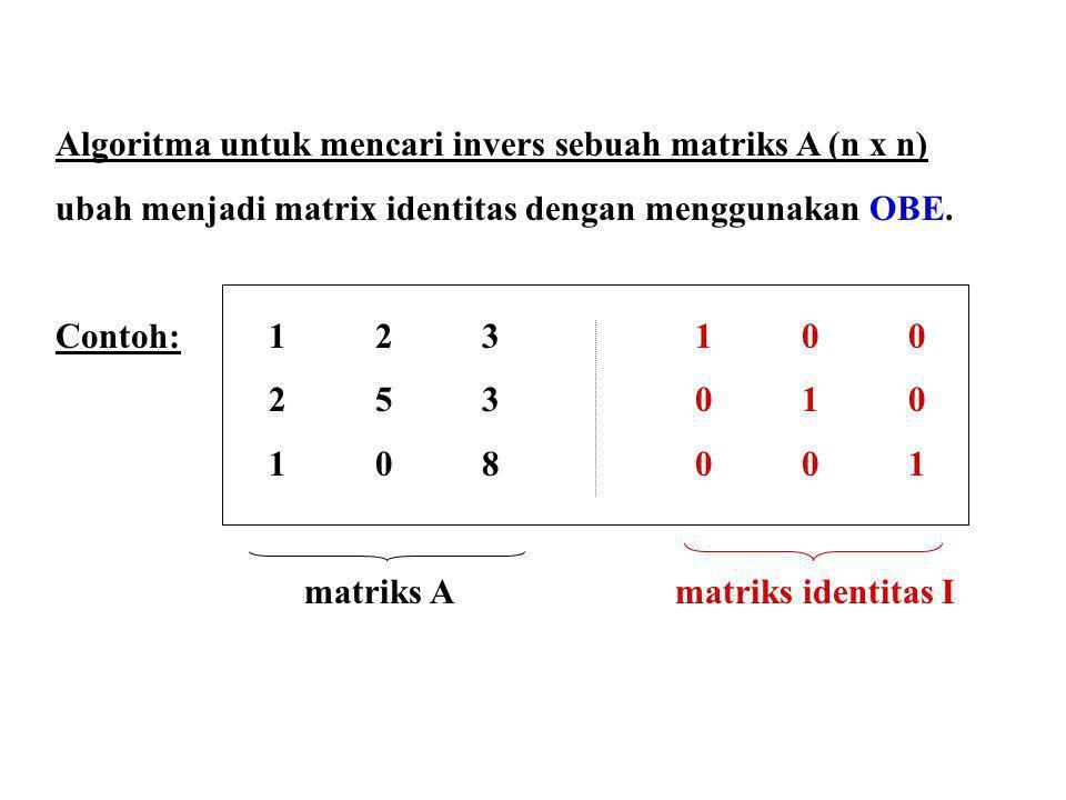 Algoritma untuk mencari invers sebuah matriks A (n x n) ubah menjadi matrix identitas dengan menggunakan OBE. Contoh: 123 100 253010 108001 matriks A
