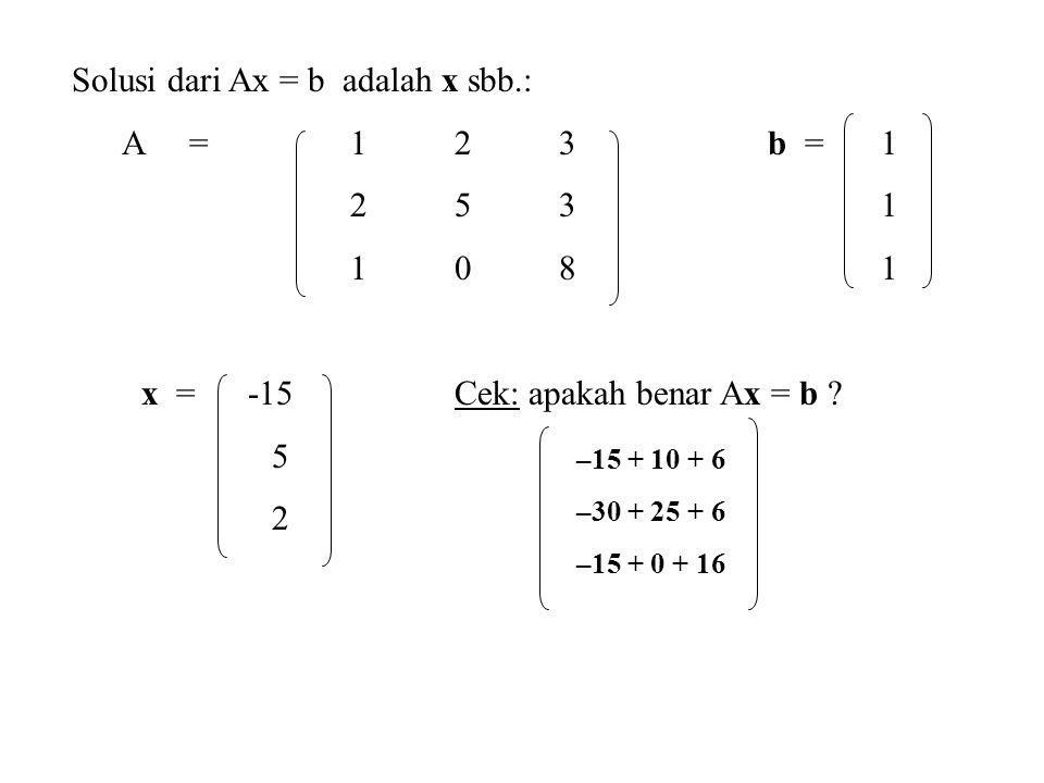 Solusi dari Ax = b adalah x sbb.: A =123b = 1 253 1 108 1 x = -15Cek: apakah benar Ax = b ? 5 2 –15 + 10 + 6 –30 + 25 + 6 –15 + 0 + 16