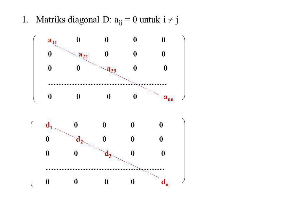 1.Matriks diagonal D: a ij = 0 untuk i  j a 11 0000 0 a 22 000 00 a 33 0 0 ……………………………………… 00 00 a nn d 1 0000 0 d 2 000 00 d 3 0 0 ……………………………………… 0