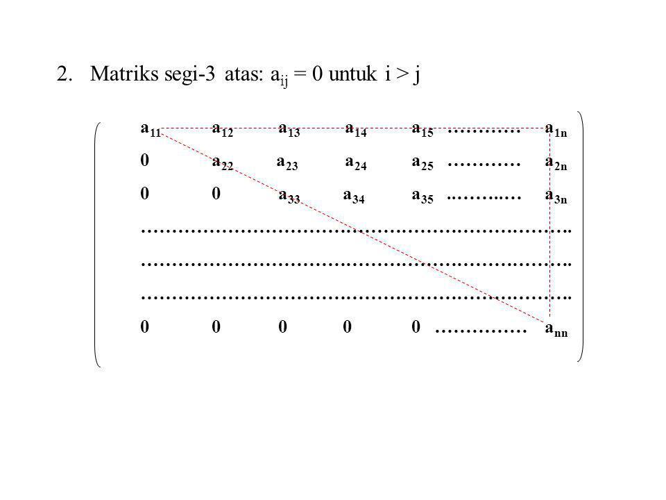 2.Matriks segi-3 atas: a ij = 0 untuk i > j a 11 a 12 a 13 a 14 a 15 ………… a 1n 0 a 22 a 23 a 24 a 25 ………… a 2n 0 0 a 33 a 34 a 35..……..… a 3n ……………………