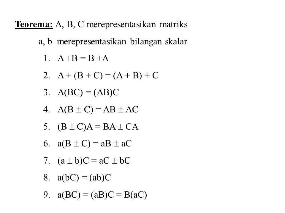 Teorema: A, B, C merepresentasikan matriks a, b merepresentasikan bilangan skalar 1.A +B = B +A 2.A + (B + C) = (A + B) + C 3.A(BC) = (AB)C 4.A(B  C)