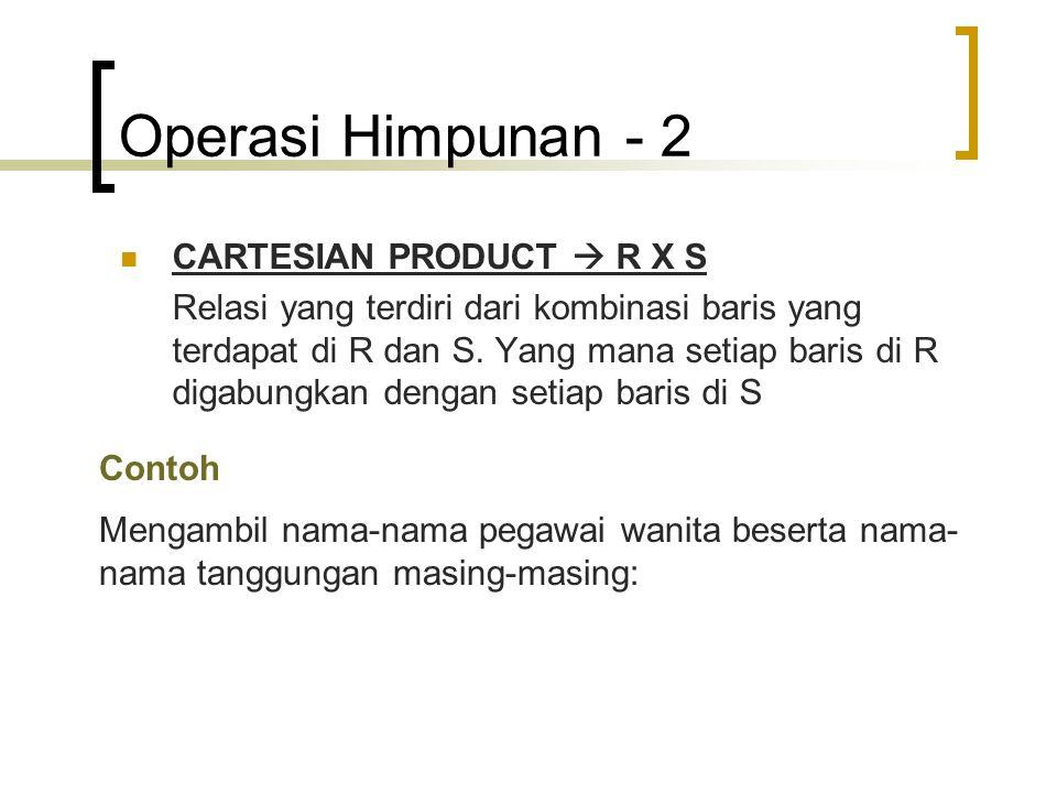 Operasi Himpunan - 2 CARTESIAN PRODUCT  R X S Relasi yang terdiri dari kombinasi baris yang terdapat di R dan S. Yang mana setiap baris di R digabung