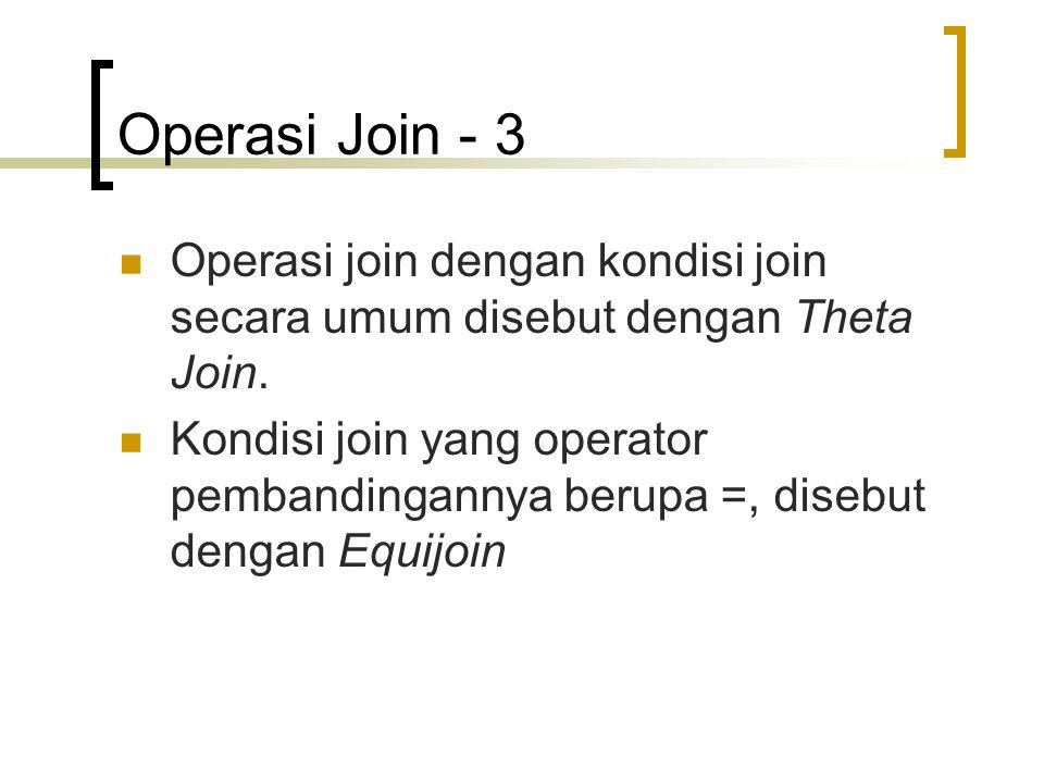 Operasi Join - 3 Operasi join dengan kondisi join secara umum disebut dengan Theta Join. Kondisi join yang operator pembandingannya berupa =, disebut